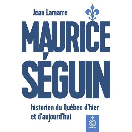 Maurice Séguin, historien du Québec dhier et daujourdhui