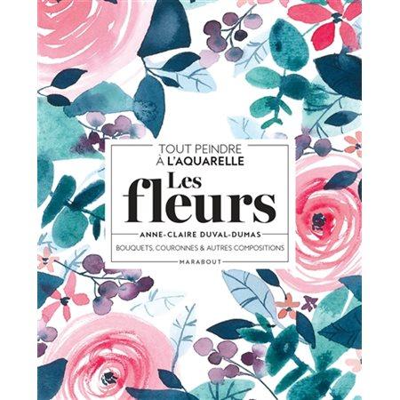 Les fleurs: bouquets, couronnes & autres compositions : tout peindre à l'aquarelle